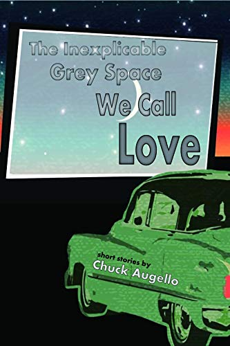 The Inexplicable Grey Space We Call Love by Chuck Augello